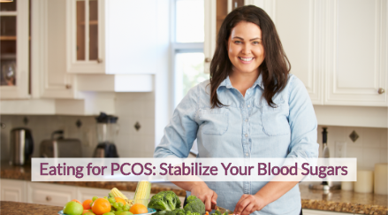 Eating for PCOS Stabilize Your Blood Sugars